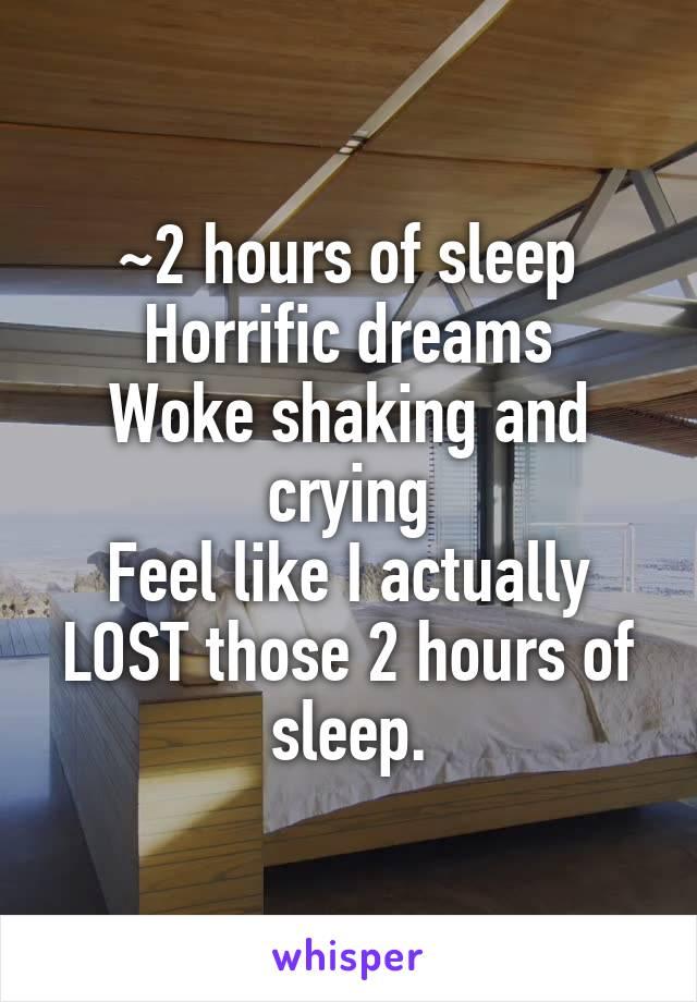 ~2 hours of sleep Horrific dreams Woke shaking and crying Feel like I actually LOST those 2 hours of sleep.