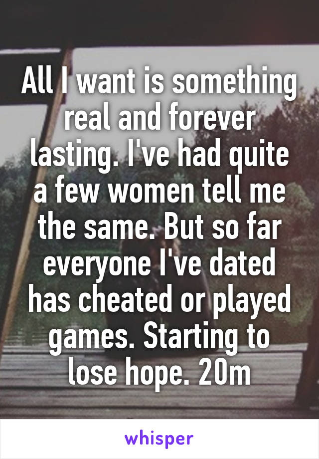 All I want is something real and forever lasting. I've had quite a few women tell me the same. But so far everyone I've dated has cheated or played games. Starting to lose hope. 20m