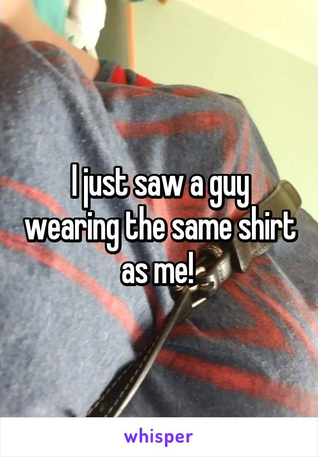 I just saw a guy wearing the same shirt as me!