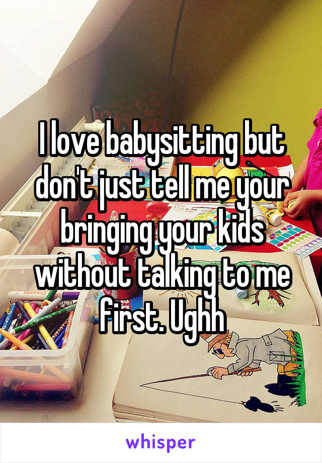 I love babysitting but don't just tell me your bringing your kids without talking to me first. Ughh