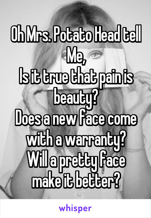 Oh Mrs. Potato Head tell Me, Is it true that pain is beauty? Does a new face come with a warranty? Will a pretty face make it better?