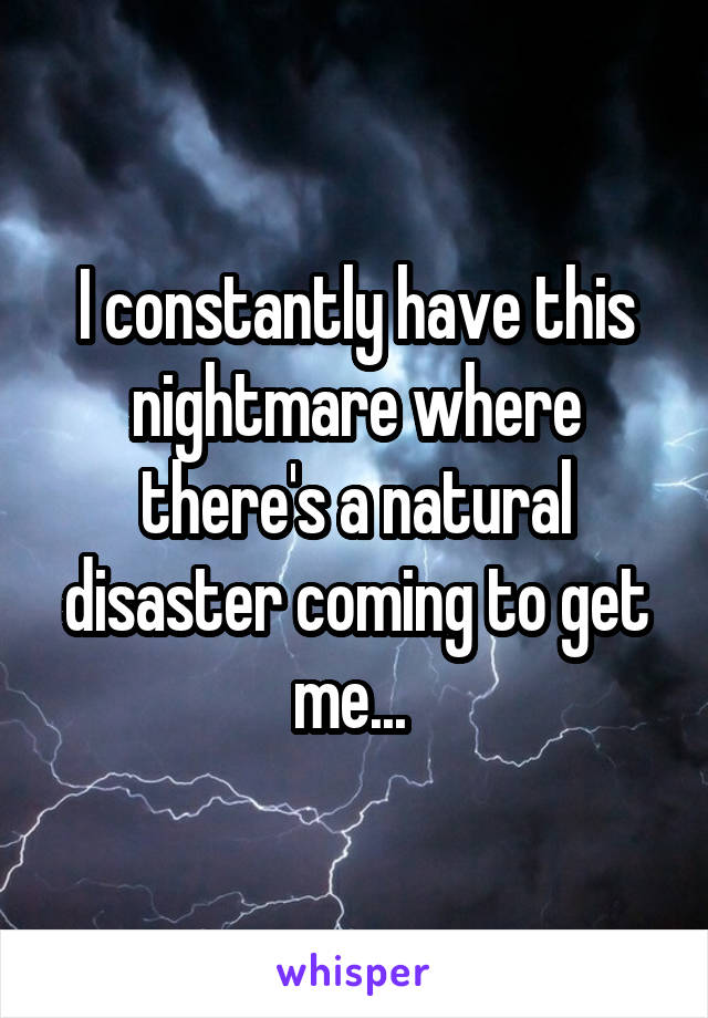 I constantly have this nightmare where there's a natural disaster coming to get me...