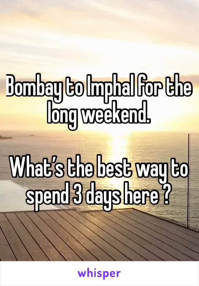 Bombay to Imphal for the long weekend.   What's the best way to spend 3 days here ?