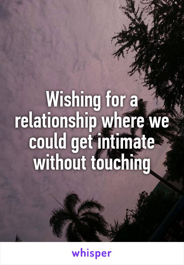 Wishing for a relationship where we could get intimate without touching