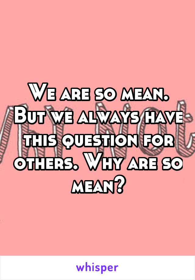 We are so mean. But we always have this question for others. Why are so mean?