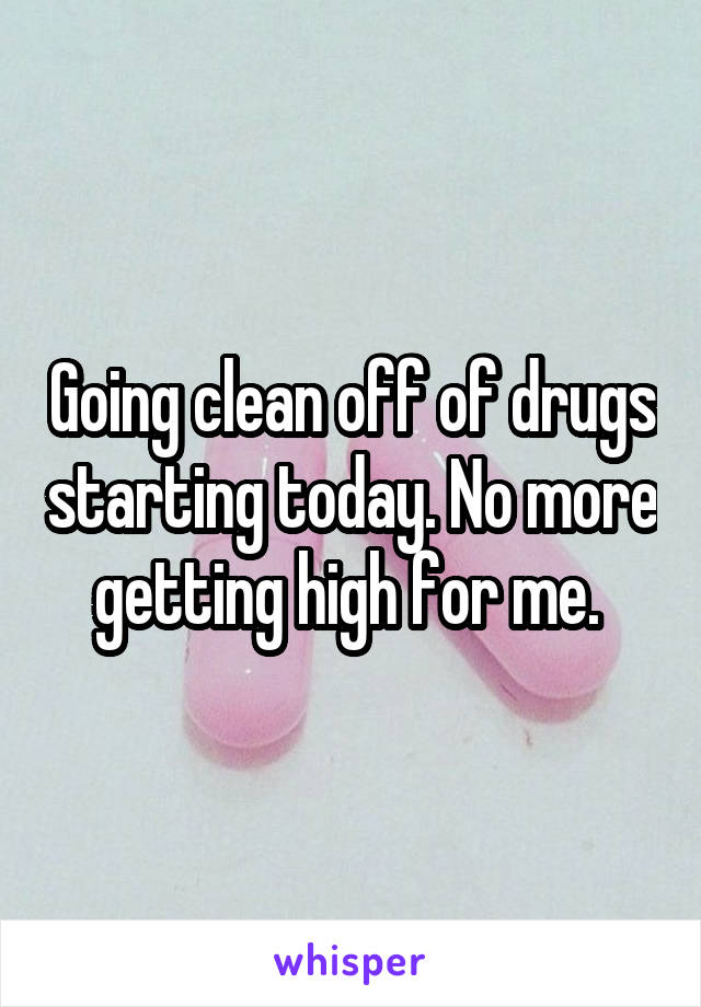 Going clean off of drugs starting today. No more getting high for me.