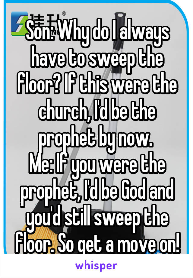 Son: Why do I always have to sweep the floor? If this were the church, I'd be the prophet by now.  Me: If you were the prophet, I'd be God and you'd still sweep the floor. So get a move on!