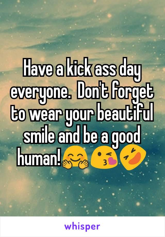 Have a kick ass day everyone.  Don't forget to wear your beautiful smile and be a good human!🤗😘🤣