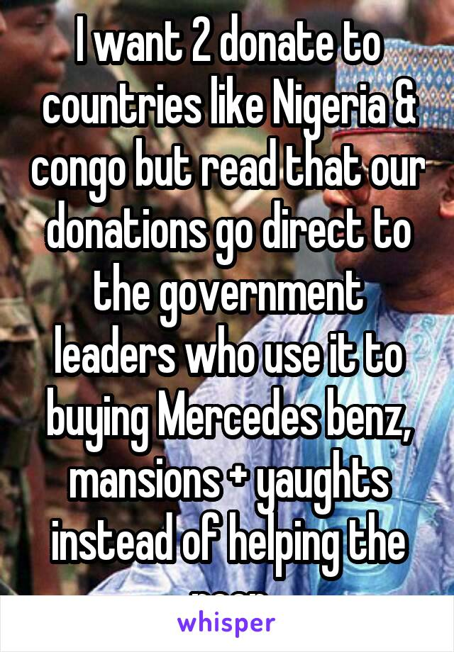 I want 2 donate to countries like Nigeria & congo but read that our donations go direct to the government leaders who use it to buying Mercedes benz, mansions + yaughts instead of helping the poor