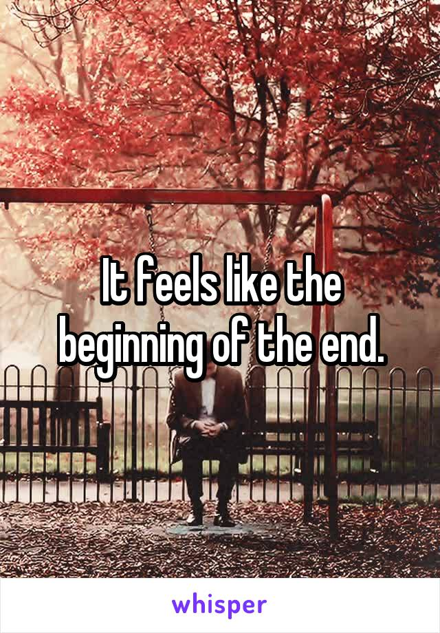 It feels like the beginning of the end.