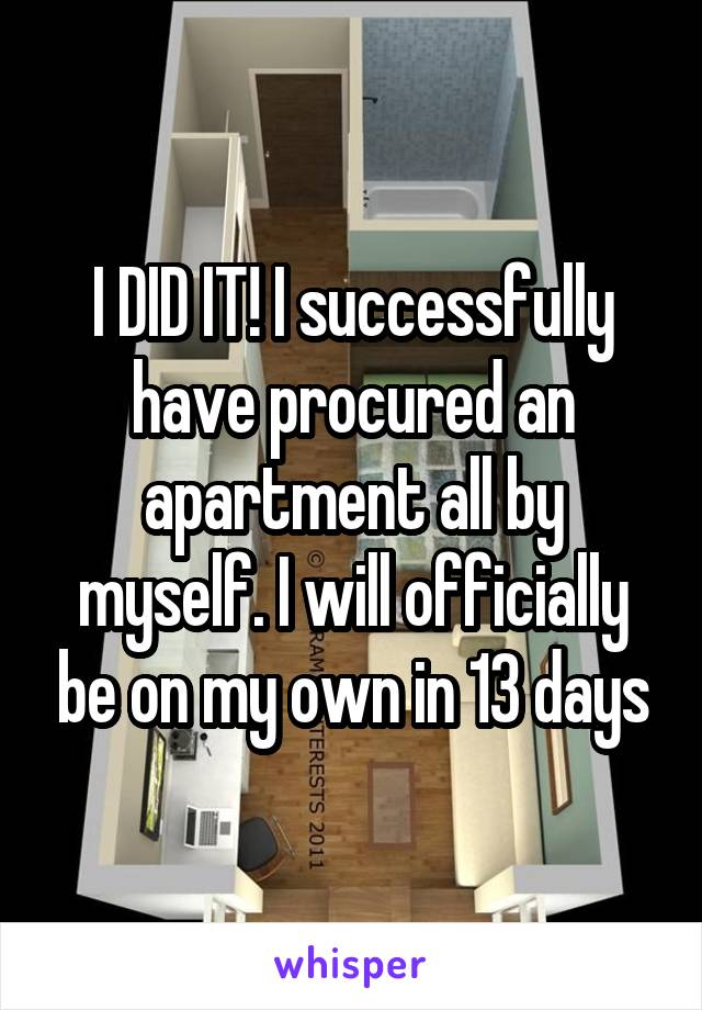 I DID IT! I successfully have procured an apartment all by myself. I will officially be on my own in 13 days