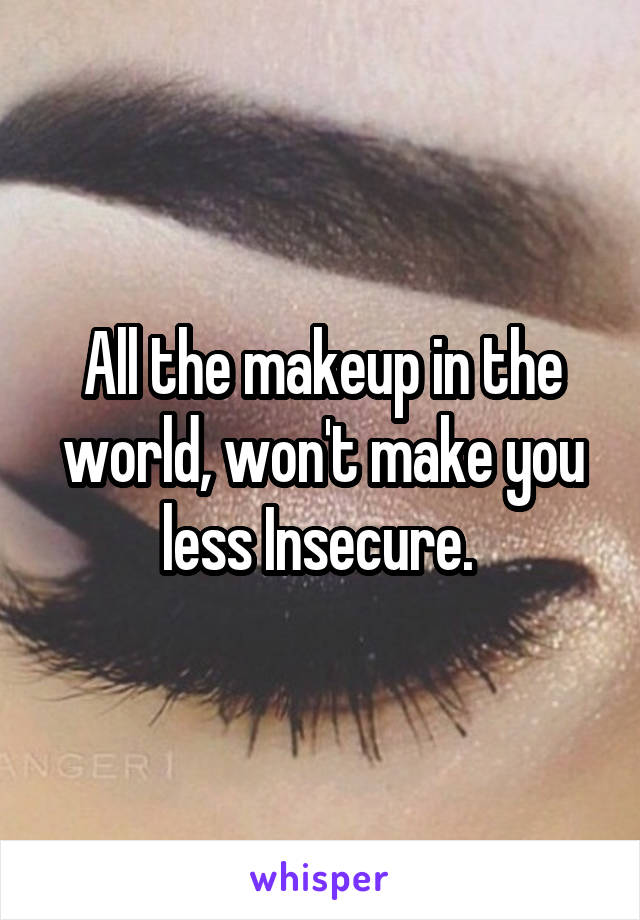 All the makeup in the world, won't make you less Insecure.