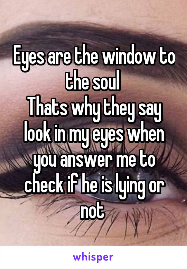 Eyes are the window to the soul  Thats why they say look in my eyes when you answer me to check if he is lying or not