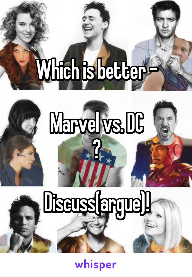 Which is better -  Marvel vs. DC ?  Discuss(argue)!