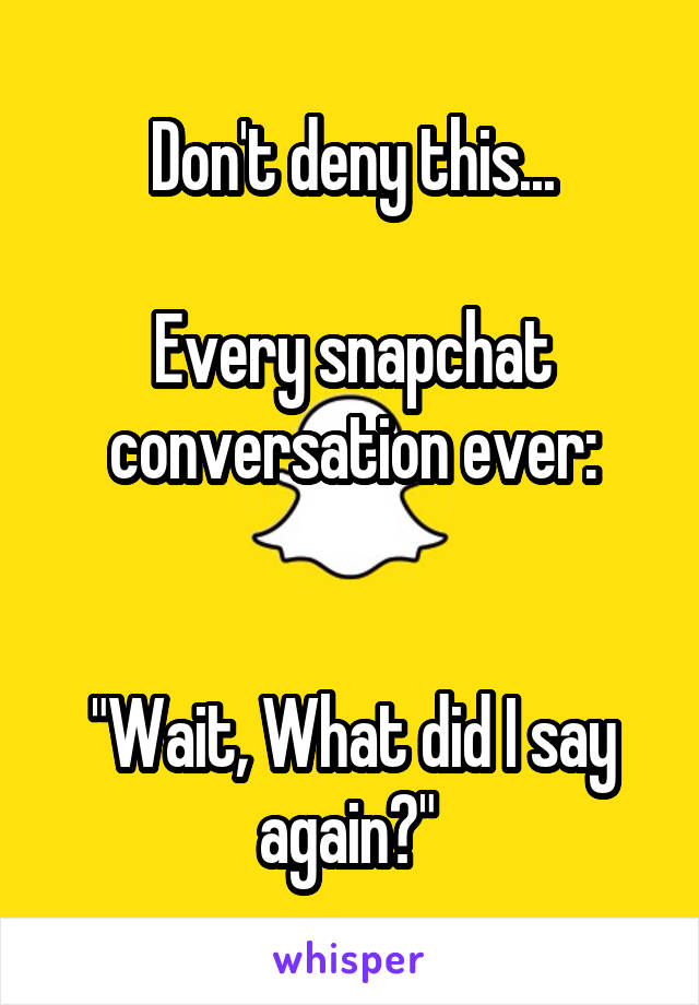 "Don't deny this...  Every snapchat conversation ever:   ""Wait, What did I say again?"""