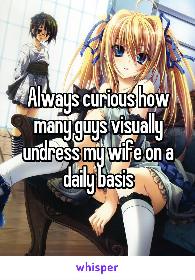 Always curious how many guys visually undress my wife on a daily basis