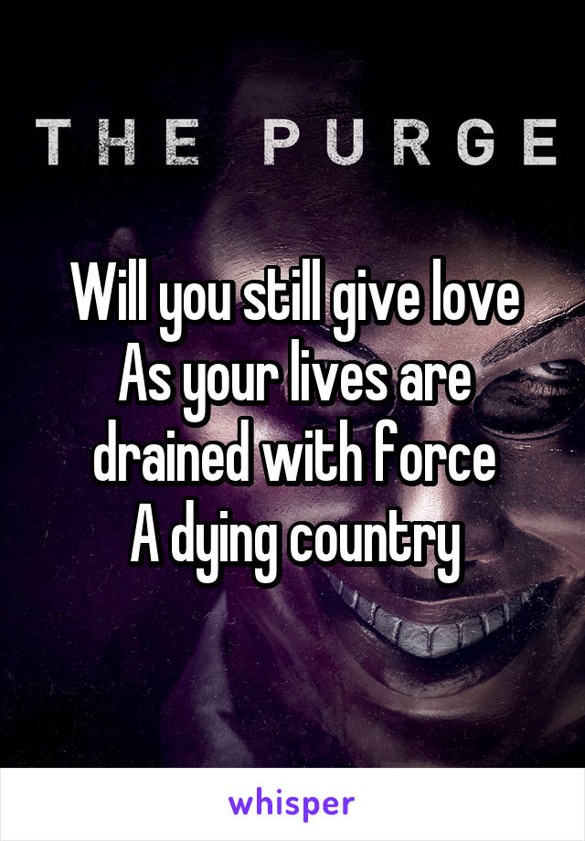 Will you still give love As your lives are drained with force A dying country