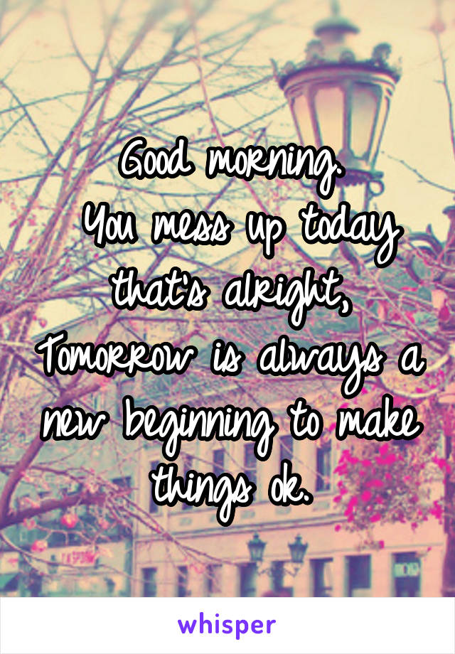 Good morning.  You mess up today that's alright, Tomorrow is always a new beginning to make things ok.