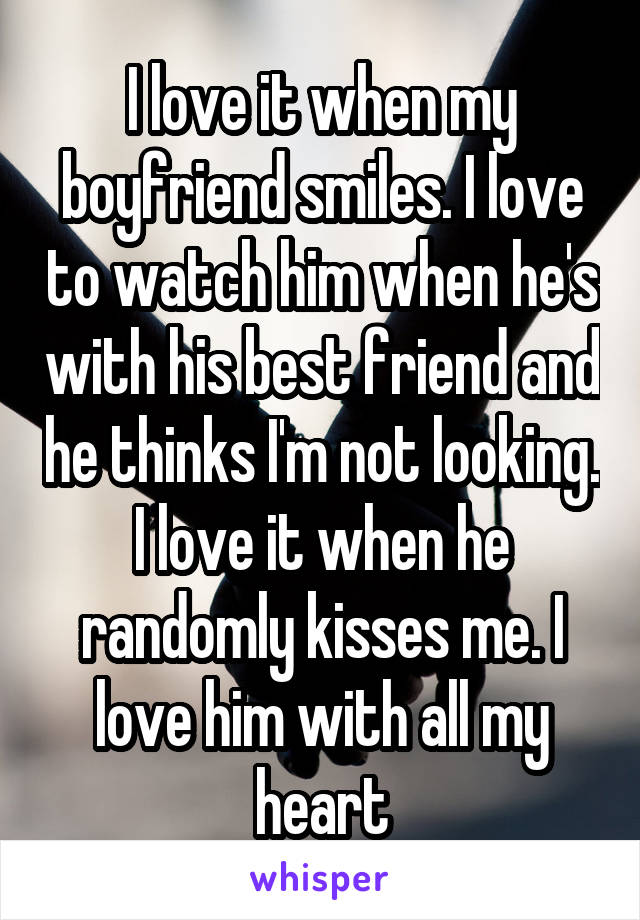 I love it when my boyfriend smiles. I love to watch him when he's with his best friend and he thinks I'm not looking. I love it when he randomly kisses me. I love him with all my heart