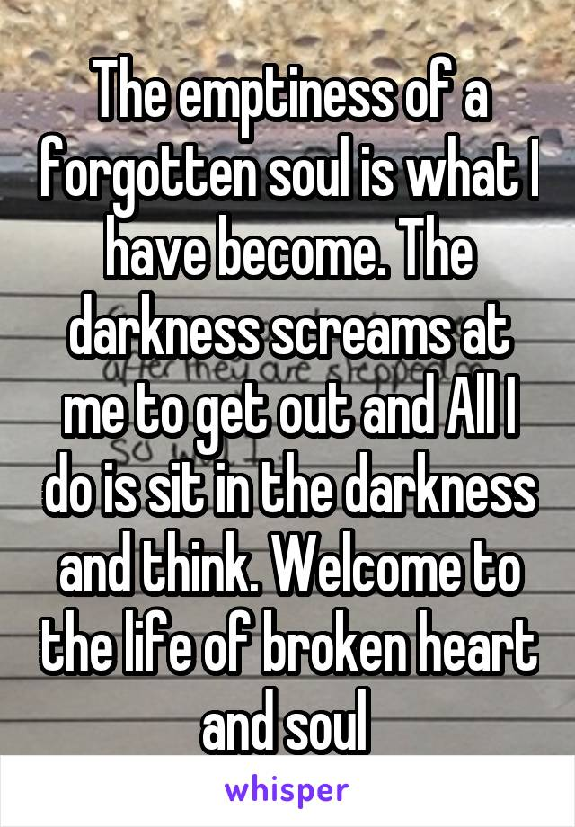The emptiness of a forgotten soul is what I have become. The darkness screams at me to get out and All I do is sit in the darkness and think. Welcome to the life of broken heart and soul