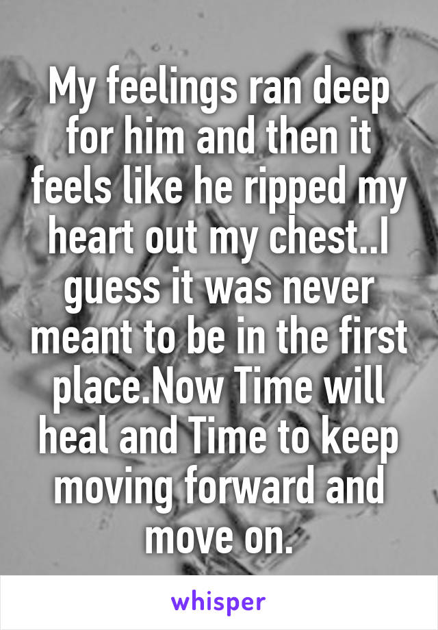 My feelings ran deep for him and then it feels like he ripped my heart out my chest..I guess it was never meant to be in the first place.Now Time will heal and Time to keep moving forward and move on.