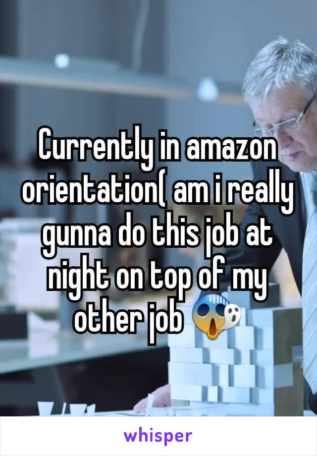 Currently in amazon orientation( am i really gunna do this job at night on top of my other job 😱
