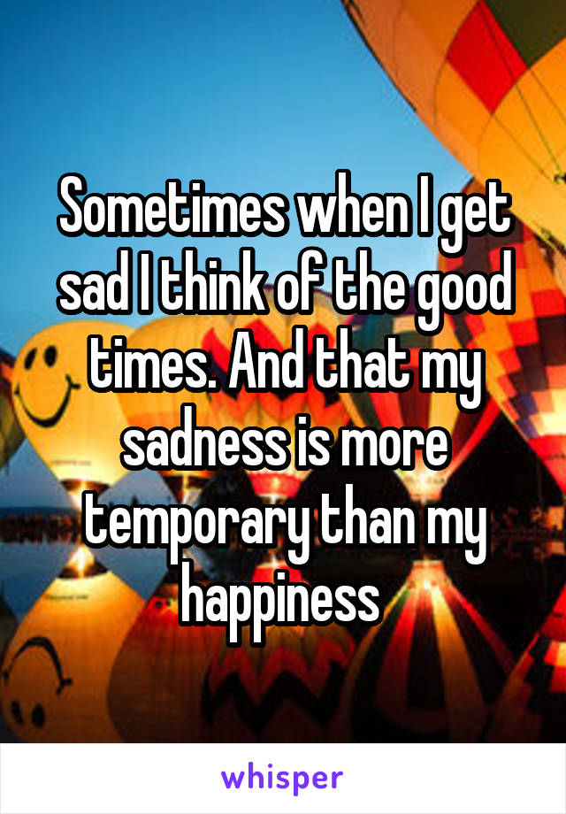 Sometimes when I get sad I think of the good times. And that my sadness is more temporary than my happiness