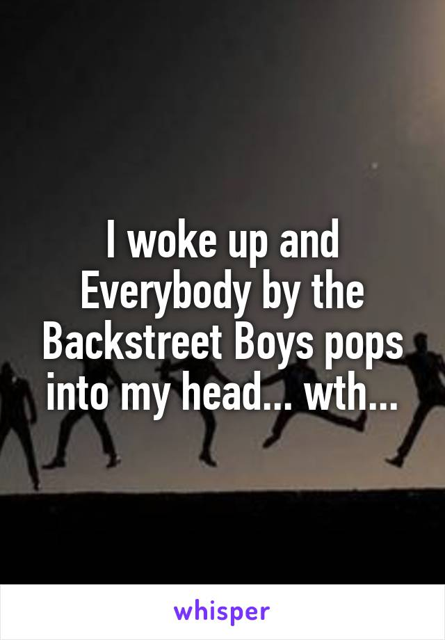 I woke up and Everybody by the Backstreet Boys pops into my head... wth...