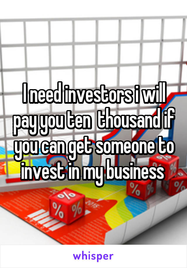 I need investors i will pay you ten  thousand if you can get someone to invest in my business