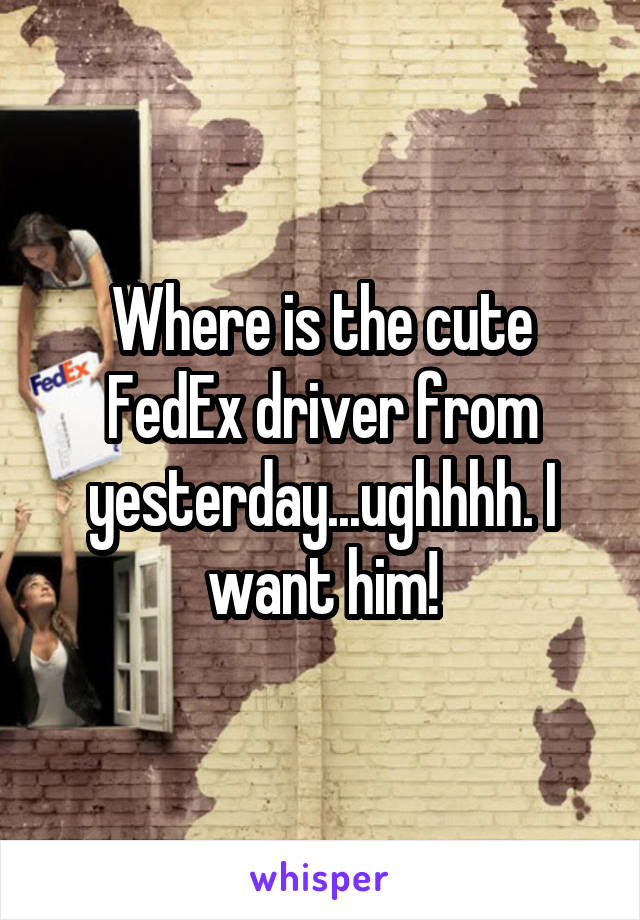 Where is the cute FedEx driver from yesterday...ughhhh. I want him!