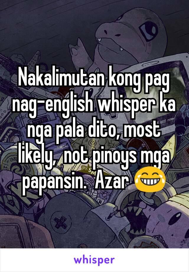 Nakalimutan kong pag nag-english whisper ka nga pala dito, most likely,  not pinoys mga papansin.  Azar 😂