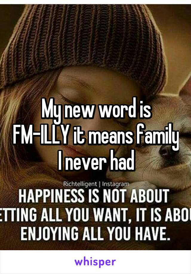 My new word is FM-ILLY it means family I never had