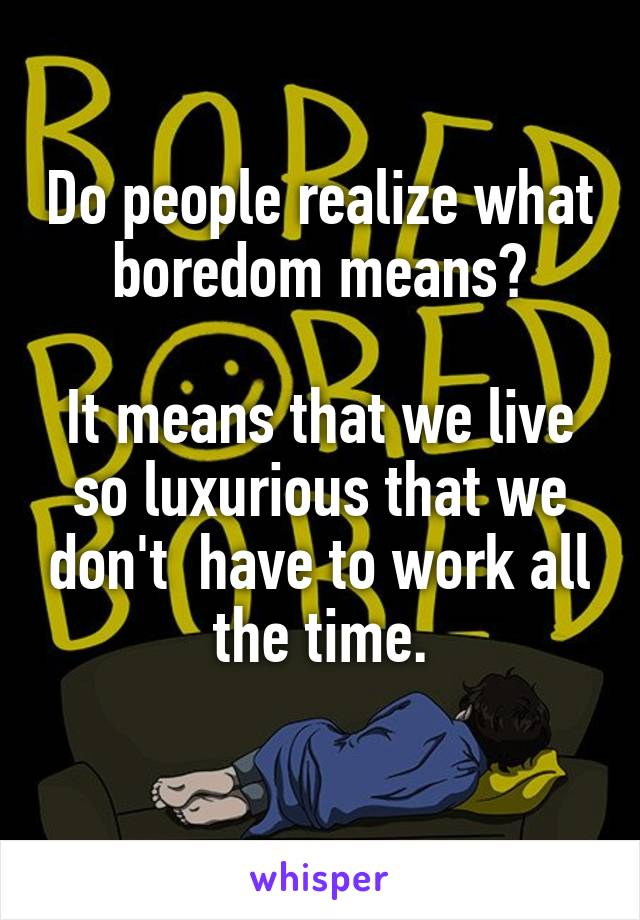 Do people realize what boredom means?  It means that we live so luxurious that we don't  have to work all the time.