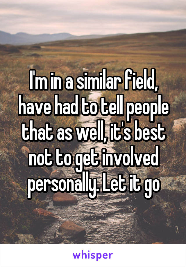 I'm in a similar field, have had to tell people that as well, it's best not to get involved personally. Let it go