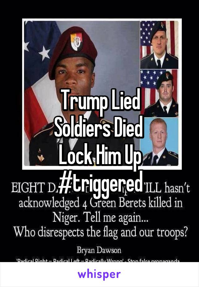 Trump Lied Soldiers Died  Lock Him Up #triggered