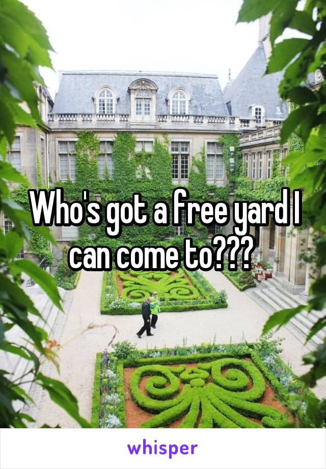 Who's got a free yard I can come to???
