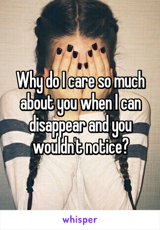 Why do I care so much about you when I can disappear and you wouldn't notice?
