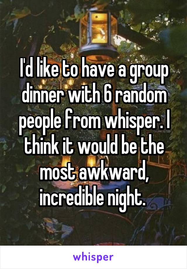 I'd like to have a group dinner with 6 random people from whisper. I think it would be the most awkward, incredible night.