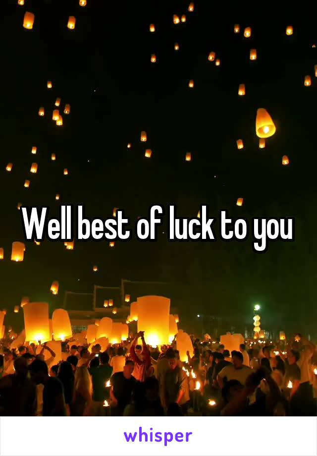 Well best of luck to you