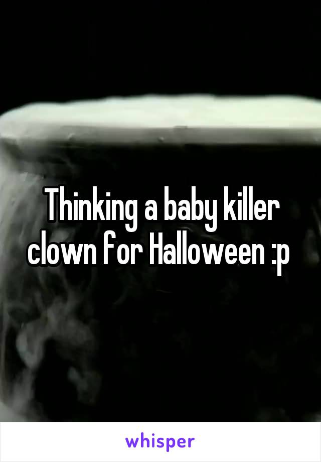 Thinking a baby killer clown for Halloween :p