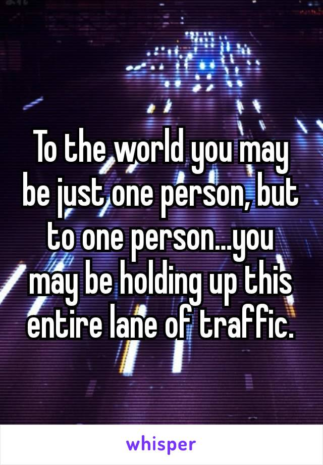 To the world you may be just one person, but to one person…you may be holding up this entire lane of traffic.
