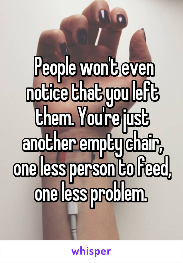 People won't even notice that you left them. You're just another empty chair, one less person to feed, one less problem.