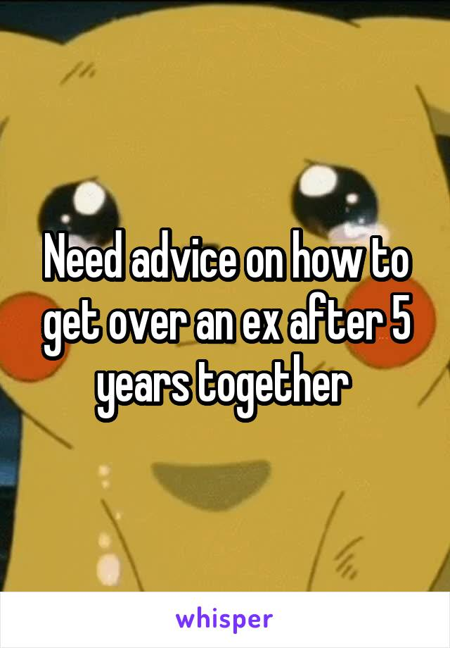 Need advice on how to get over an ex after 5 years together