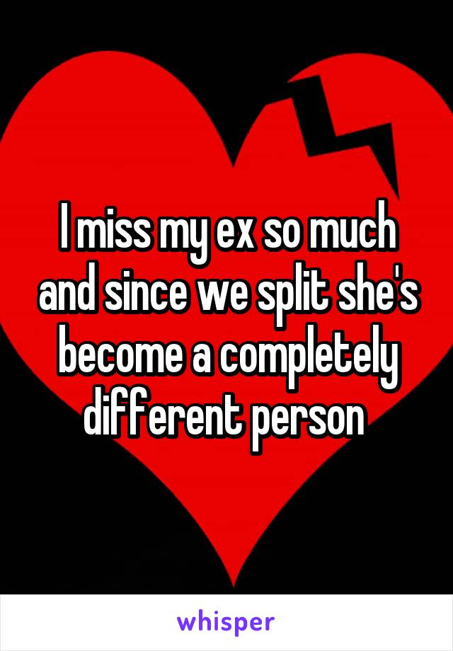 I miss my ex so much and since we split she's become a completely different person