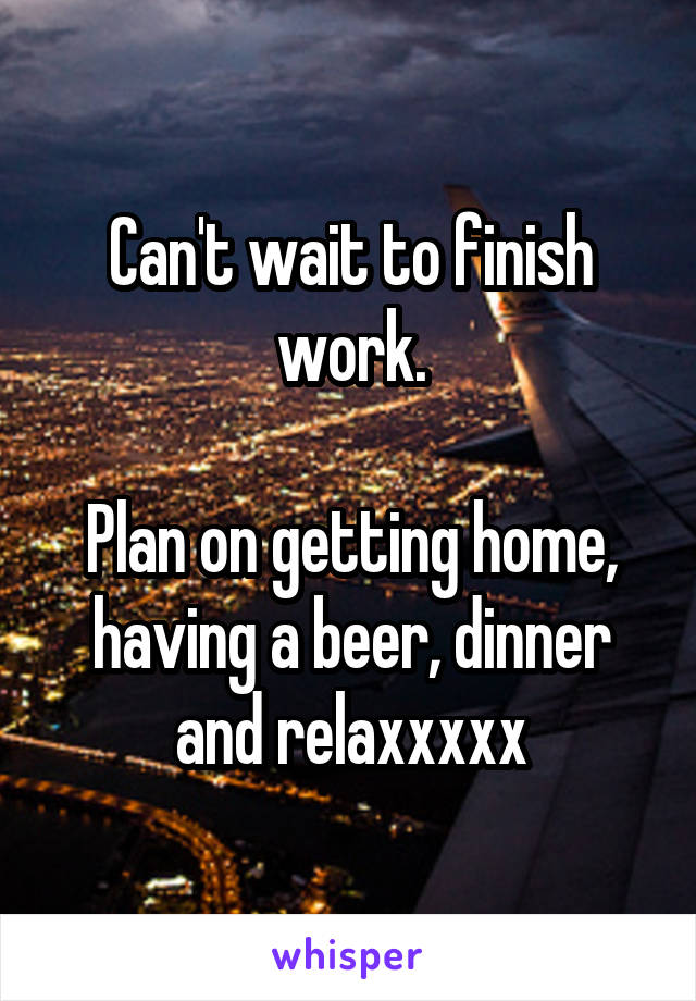 Can't wait to finish work.  Plan on getting home, having a beer, dinner and relaxxxxx