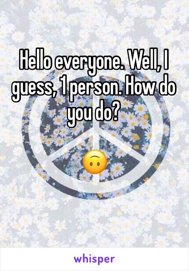 Hello everyone. Well, I guess, 1 person. How do you do?  🙃