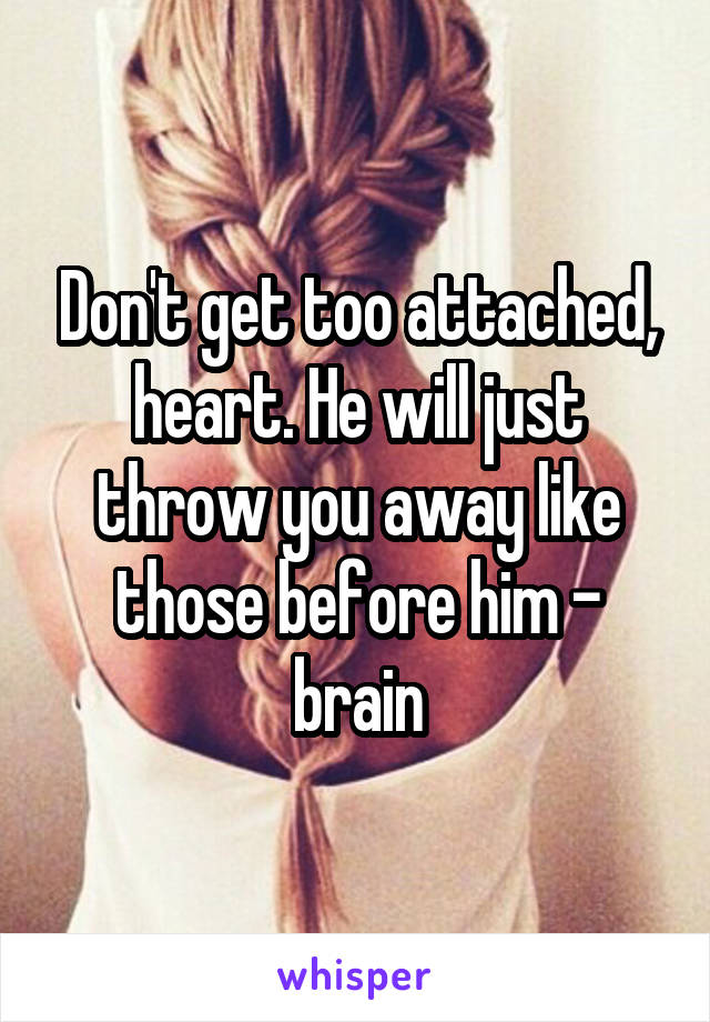 Don't get too attached, heart. He will just throw you away like those before him - brain