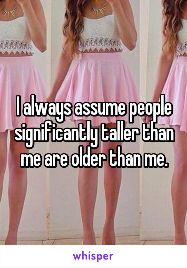 I always assume people significantly taller than me are older than me.