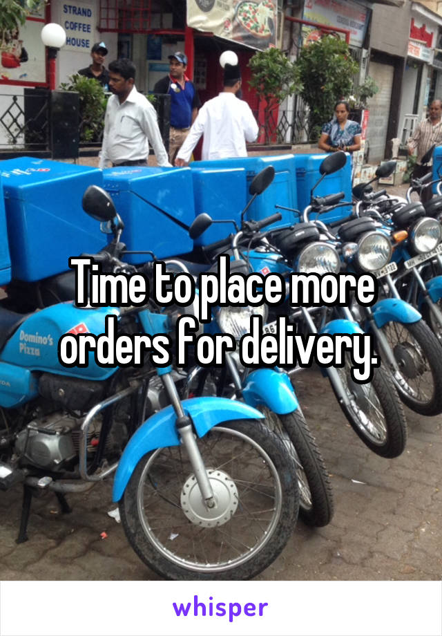Time to place more orders for delivery.