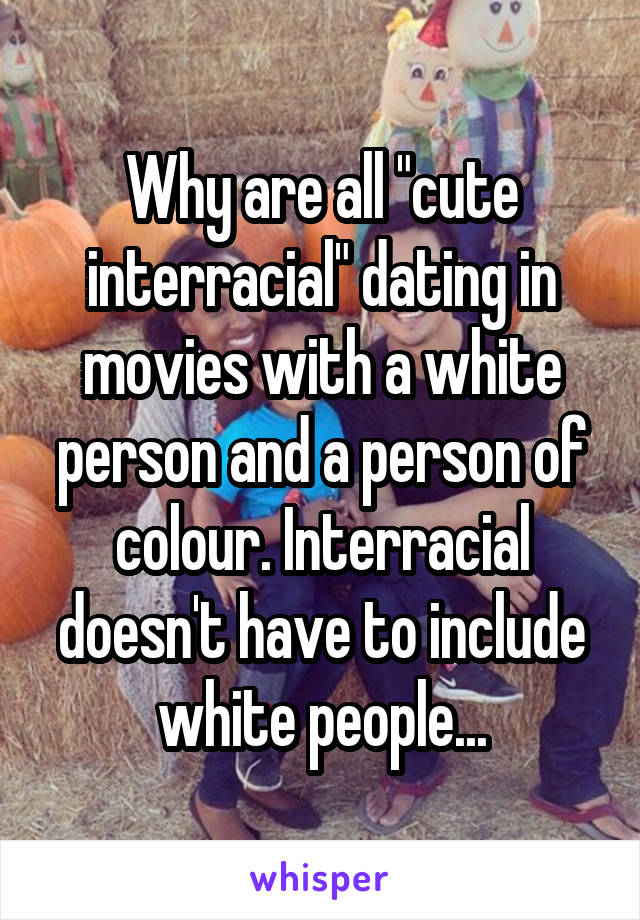 """Why are all """"cute interracial"""" dating in movies with a white person and a person of colour. Interracial doesn't have to include white people..."""